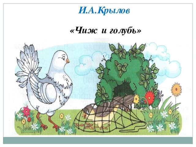 «Чиж и голубь» И.А.Крылов