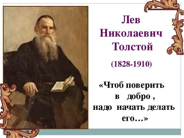 «Чтоб поверить в добро , надо начать делать его…» Лев Николаевич Толстой (182...