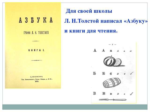 Для своей школы Л. Н.Толстой написал «Азбуку» и книги для чтения.
