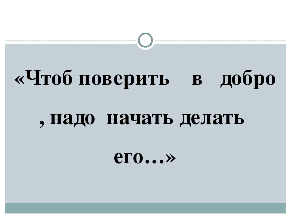 «Чтоб поверить в добро , надо начать делать его…»