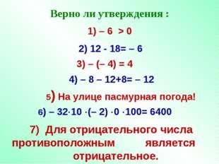 Верно ли утверждения : 1) – 6 > 0 4) – 8 – 12+8= – 12 3) – (– 4) = 4 2) 12 -