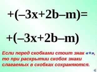 + ( +(–3x+2b–m)= –3x+2b–m ) Если перед скобками стоит знак «+», то при раскры