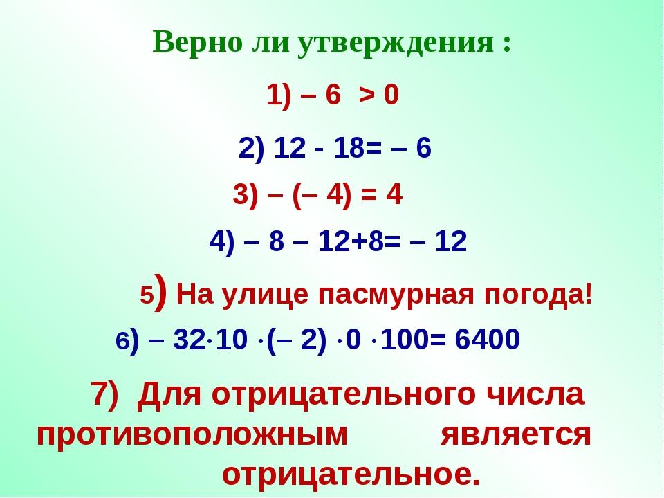 Верно ли утверждения : 1) – 6 > 0 4) – 8 – 12+8= – 12 3) – (– 4) = 4 2) 12 -...