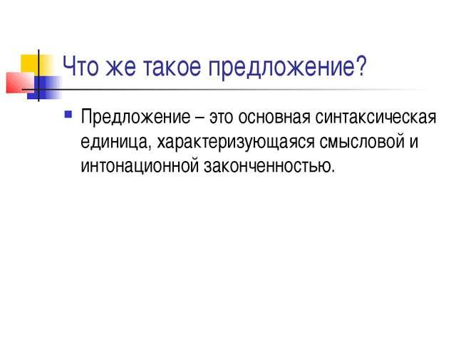 Что же такое предложение? Предложение – это основная синтаксическая единица,...