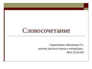 Словосочетание Подготовила: Мингазова Р.З., учитель русского языка и литерат