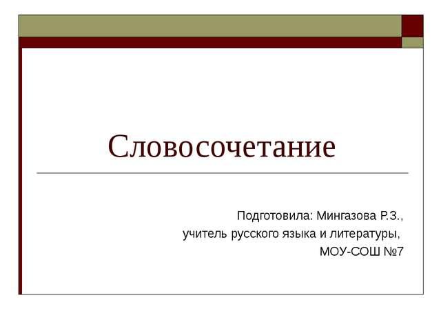 Словосочетание Подготовила: Мингазова Р.З., учитель русского языка и литерат...
