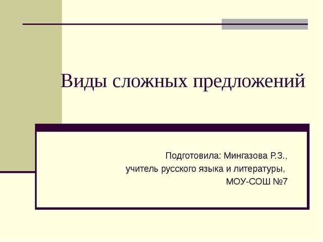 Виды сложных предложений Подготовила: Мингазова Р.З., учитель русского языка...
