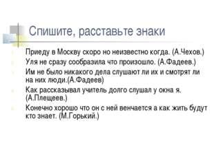Спишите, расставьте знаки Приеду в Москву скоро но неизвестно когда. (А.Чехов