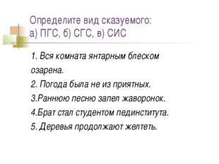 Определите вид сказуемого: а) ПГС, б) СГС, в) СИС 1. Вся комната янтарным бле