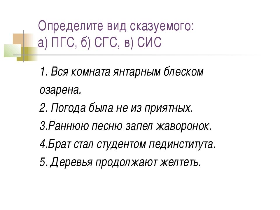 Определите вид сказуемого: а) ПГС, б) СГС, в) СИС 1. Вся комната янтарным бле...