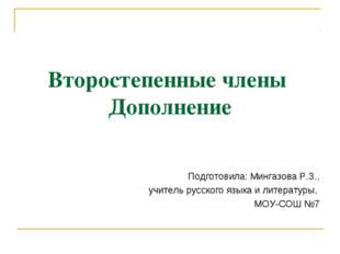 Второстепенные члены Дополнение Подготовила: Мингазова Р.З., учитель русского