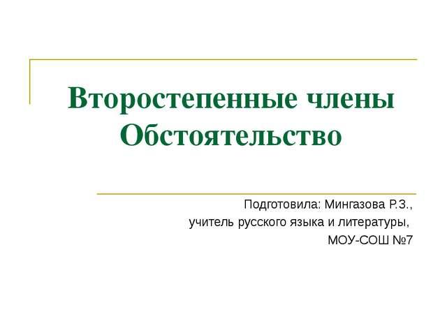 Второстепенные члены Обстоятельство Подготовила: Мингазова Р.З., учитель русс...