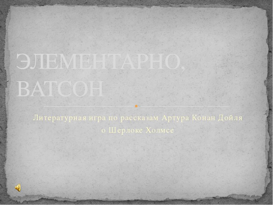 Литературная игра по рассказам Артура Конан Дойля о Шерлоке Холмсе ЭЛЕМЕНТАРН...