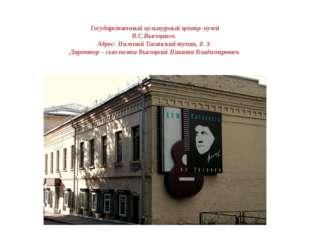 Государственный культурный центр-музей В.С.Высоцкого. Адрес: Нижний Тагански