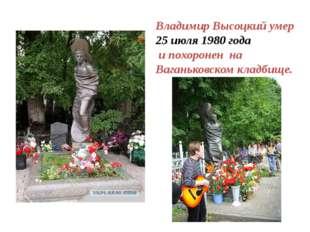 Владимир Высоцкий умер 25 июля 1980 года и похоронен на Ваганьковском кладбище.