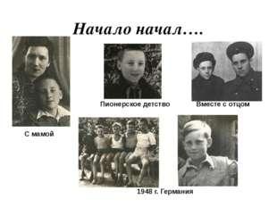 Начало начал…. 1948 г. Германия С мамой Вместе с отцом Пионерское детство