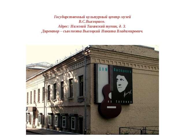 Государственный культурный центр-музей В.С.Высоцкого. Адрес: Нижний Тагански...