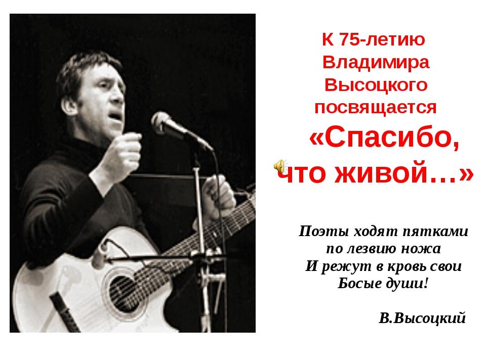 К 75-летию Владимира Высоцкого посвящается «Спасибо, что живой…» Поэты ходят...