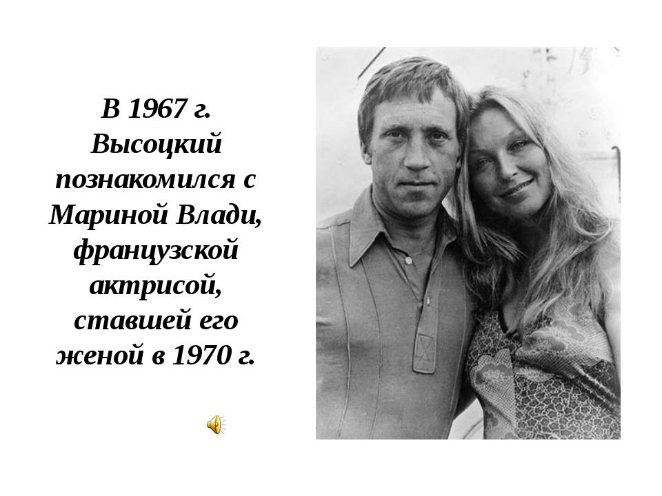В 1967 г. Высоцкий познакомился с Мариной Влади, французской актрисой, ставше...