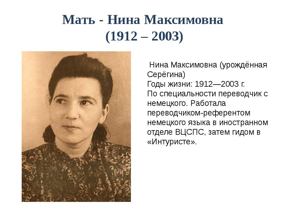 Мать - Нина Максимовна (1912 – 2003) Нина Максимовна (урождённая Серёгина) Го...
