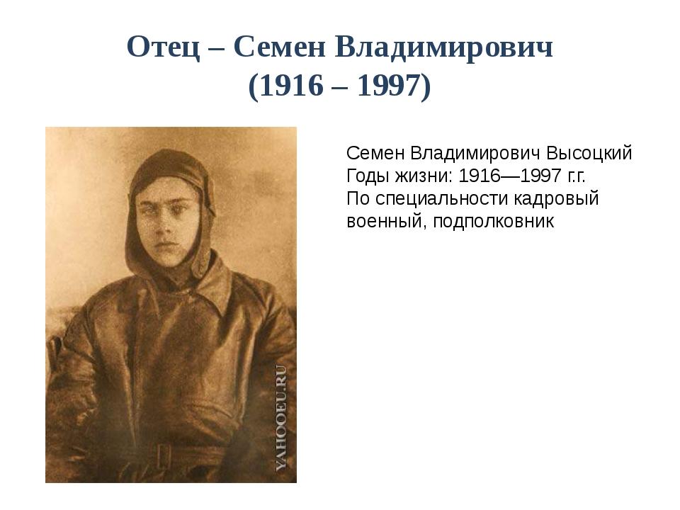 Отец – Семен Владимирович (1916 – 1997) Семен Владимирович Высоцкий Годы жизн...