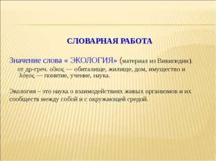 СЛОВАРНАЯ РАБОТА Значение слова « ЭКОЛОГИЯ» (материал из Википедии). отдр-гр