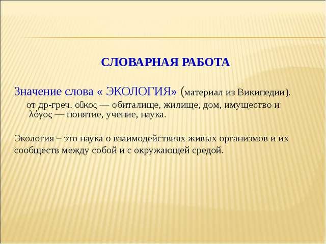 СЛОВАРНАЯ РАБОТА Значение слова « ЭКОЛОГИЯ» (материал из Википедии). отдр-гр...