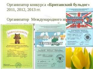 Организатор конкурса «Британский бульдог» 2011, 2012, 2013 гг. Организатор Ме