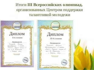 Итоги III Всероссийских олимпиад, организованных Центром поддержки талантливо