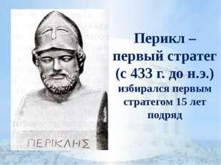 Перикл – первый стратег (с 433 г. до н.э.) избирался первым стратегом 15 лет