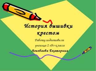 История вышивки крестом Работу подготовила ученица 2 «Б» класса Азизбаева Ека