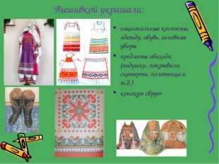 Вышивкой украшали: национальные костюмы, одежду, обувь, головные уборы предме