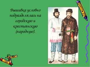 Вышивка условно подразделялась на городскую и крестьянскую (народную).