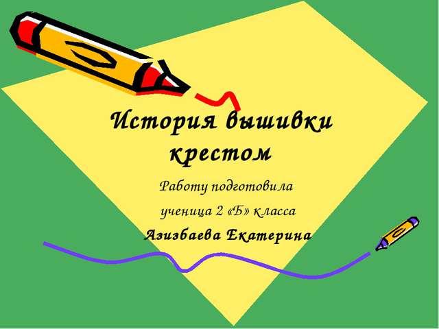 История вышивки крестом Работу подготовила ученица 2 «Б» класса Азизбаева Ека...