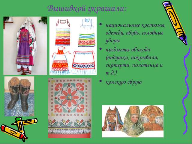 Вышивкой украшали: национальные костюмы, одежду, обувь, головные уборы предме...