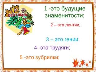 1 -это будущие знаменитости; 4 -это трудяги; 5 -это зубрилки; 2 – это лентяи;