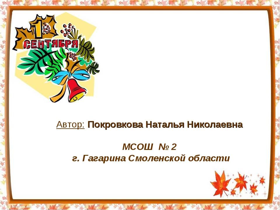 Автор: Покровкова Наталья Николаевна МСОШ № 2 г. Гагарина Смоленской области
