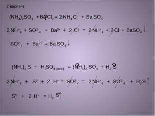 2 вариант (NH4)2 SO4 + + + + + + + + = = = = = = SO2-4 SO2-4 SO4 Ba Ba Ba2+