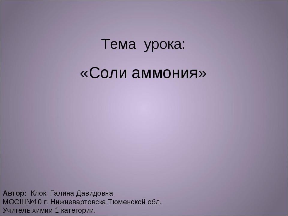 Тема урока: «Соли аммония» Автор: Клок Галина Давидовна МОСШ№10 г. Нижневарто...
