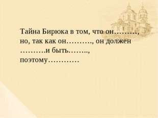 Тайна Бирюка в том, что он………, но, так как он………., он должен ……….и быть……..,