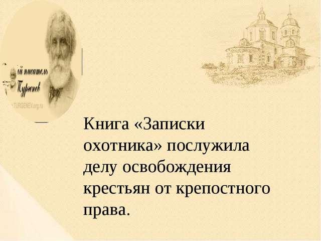 Книга «Записки охотника» послужила делу освобождения крестьян от крепостного...