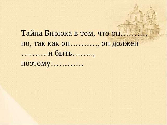Тайна Бирюка в том, что он………, но, так как он………., он должен ……….и быть……..,...