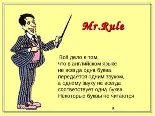 Mr.Rule Всё дело в том, что в английском языке не всегда одна буква передаётс