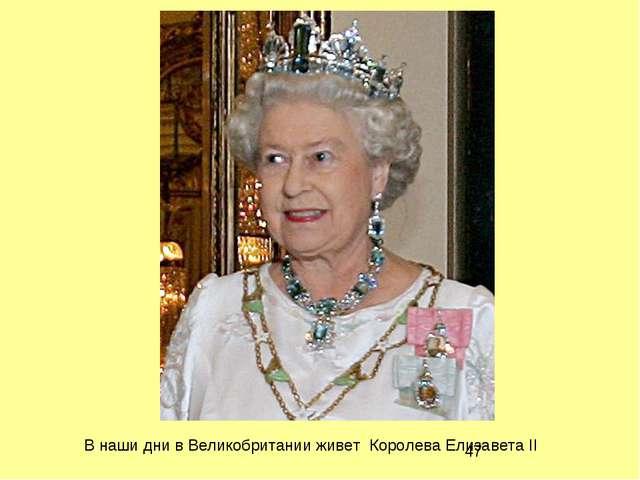 В наши дни в Великобритании живет Королева Елизавета II
