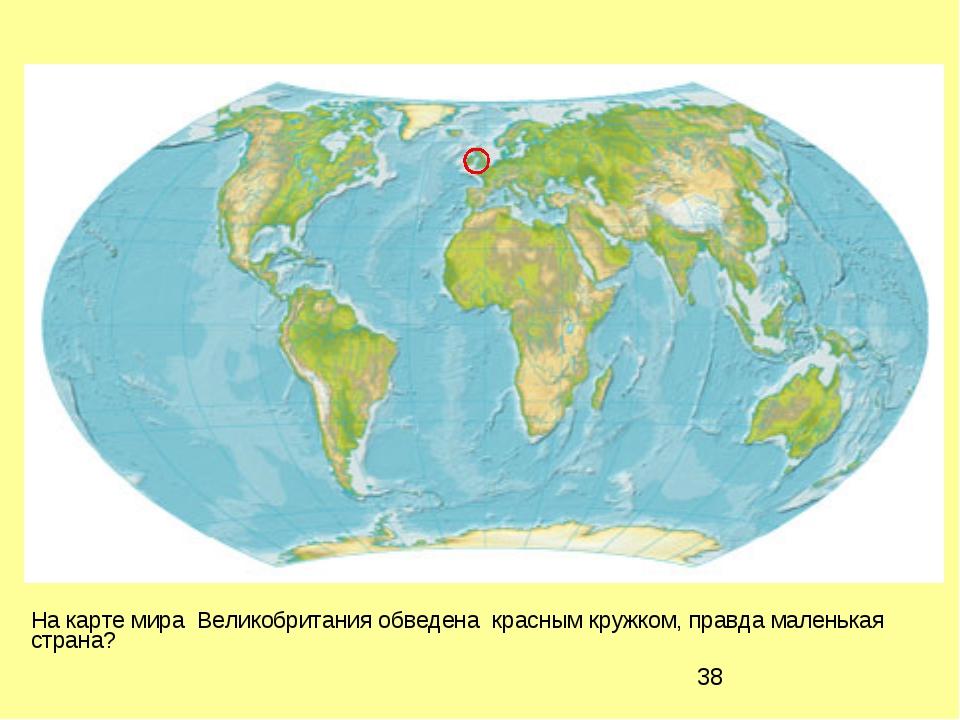 На карте мира Великобритания обведена красным кружком, правда маленькая стра...