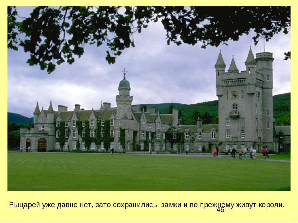 Рыцарей уже давно нет, зато сохранились замки и по прежнему живут короли.