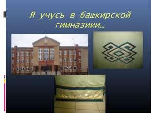 Я учусь в башкирской гимназиии…