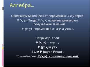 Алгебра… Обозначим многочлен от переменных x и y через P (x; y). Тогда P (y;