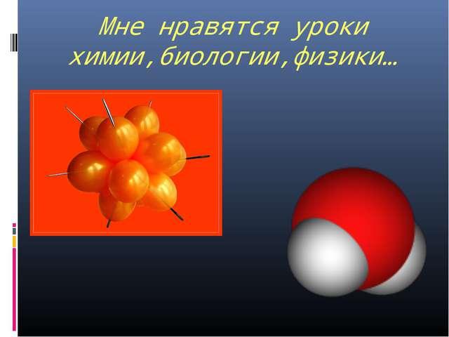 Мне нравятся уроки химии,биологии,физики…
