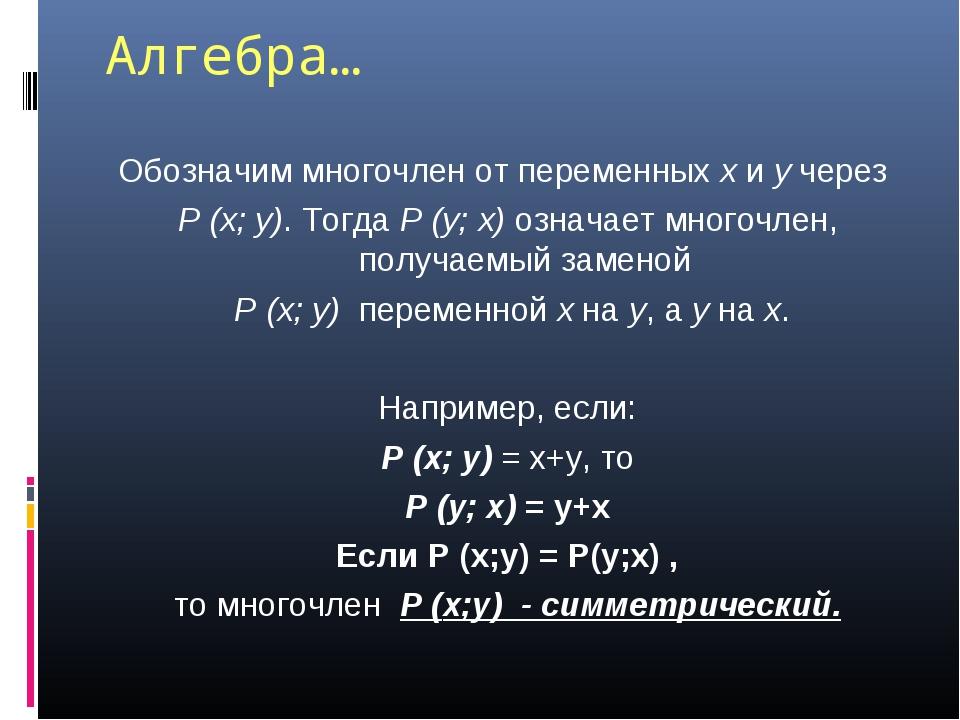 Алгебра… Обозначим многочлен от переменных x и y через P (x; y). Тогда P (y;...